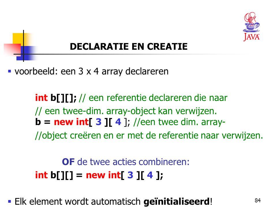 DECLARATIE EN CREATIE voorbeeld: een 3 x 4 array declareren. int b[][]; // een referentie declareren die naar.